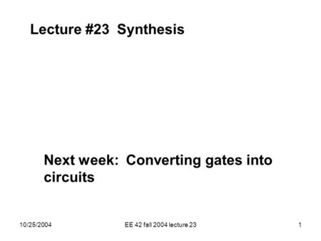 10/25/2004EE 42 fall 2004 lecture 231 Lecture #23 Synthesis Next week: Converting gates into circuits.