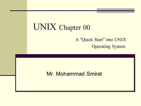 "UNIX Chapter 00 A "" Quick Start "" into UNIX Operating System Mr. Mohammad Smirat."