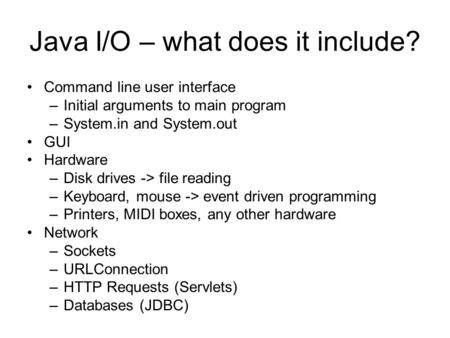 Java I/O – what does it include? Command line user interface –Initial arguments to main program –System.in and System.out GUI Hardware –Disk drives ->