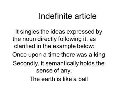Indefinite article It singles the ideas expressed by the noun directly following it, as clarified in the example below: Once upon a time there was a king.