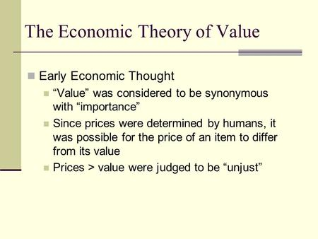 "The Economic Theory of Value Early Economic Thought ""Value"" was considered to be synonymous with ""importance"" Since prices were determined by humans, it."