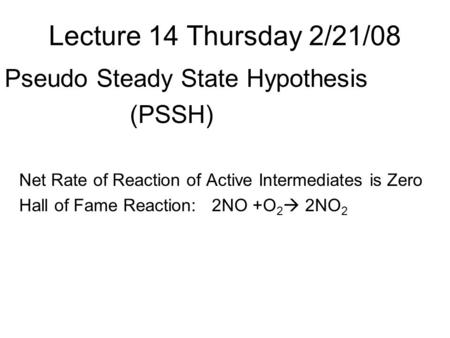 Lecture 14 Thursday 2/21/08 Pseudo Steady State Hypothesis (PSSH) Net Rate of Reaction of Active Intermediates is Zero Hall of Fame Reaction: 2NO +O 2.
