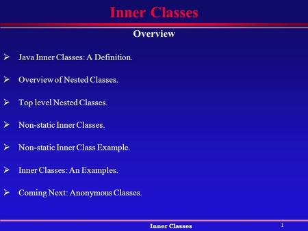 1 Inner Classes Overview  Java Inner Classes: A Definition.  Overview of Nested Classes.  Top level Nested Classes.  Non-static Inner Classes.  Non-static.