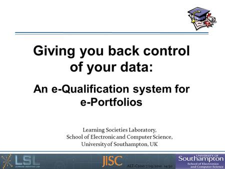 ALT-C2010 7/09/2010 14:50 Giving you back control of your data: An e-Qualification system for e-Portfolios Learning Societies Laboratory, School of Electronic.