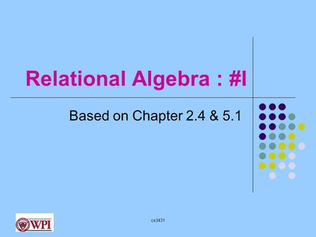 Cs3431 Relational Algebra : #I Based on Chapter 2.4 & 5.1.