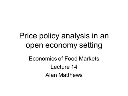 Price policy analysis in an open economy setting Economics of Food Markets Lecture 14 Alan Matthews.