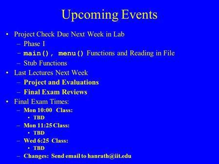 Upcoming Events Project Check Due Next Week in Lab –Phase I –main(), menu() Functions and Reading in File –Stub Functions Last Lectures Next Week –Project.
