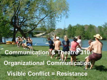 Communication & Theatre 310 Organizational Communication Visible Conflict = Resistance.