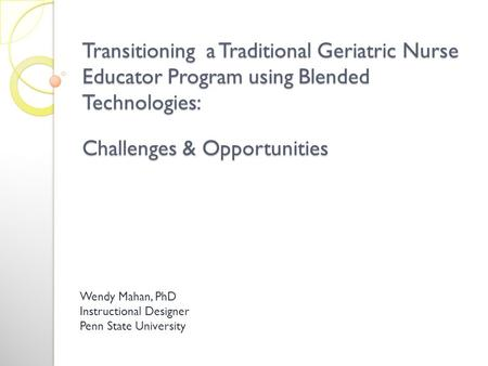 Transitioning a Traditional Geriatric Nurse Educator Program using Blended Technologies: Challenges & Opportunities Wendy Mahan, PhD Instructional Designer.