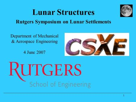 1 Lunar Structures Rutgers Symposium on Lunar Settlements Department of Mechanical & Aerospace Engineering 4 June 2007.