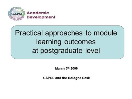 Practical approaches to module learning outcomes at postgraduate level March 5 th 2009 CAPSL and the Bologna Desk.