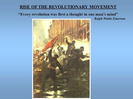 "RISE OF THE REVOLUTIONARY MOVEMENT ""Every revolution was first a thought in one man's mind"" Ralph Waldo Emerson."
