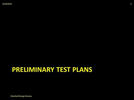 PRELIMINARY TEST PLANS 6/30/2015 Detailed Design Review 1.