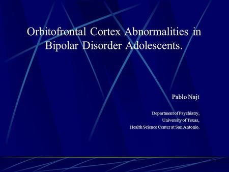 Orbitofrontal Cortex Abnormalities in Bipolar Disorder Adolescents. Pablo Najt Department of Psychiatry, University of Texas, Health Science Center at.