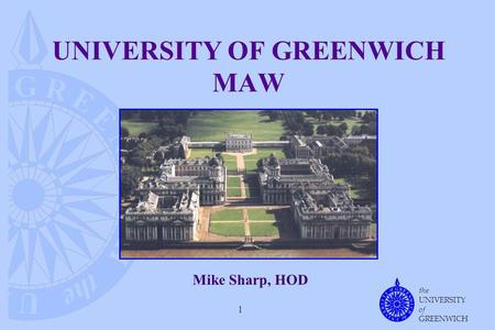 The UNIVERSITY of GREENWICH 1 UNIVERSITY OF GREENWICH MAW Mike Sharp, HOD.