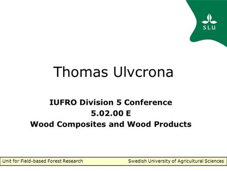 Unit for Field-based Forest Research Swedish University of Agricultural Sciences Thomas Ulvcrona IUFRO Division 5 Conference 5.02.00 E Wood Composites.