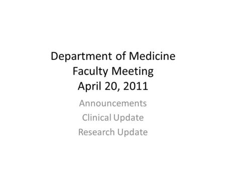 Department of Medicine Faculty Meeting April 20, 2011 Announcements Clinical Update Research Update.