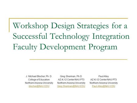Workshop Design Strategies for a Successful Technology Integration Faculty Development Program J. Michael Blocher, Ph. D. College of Education Northern.