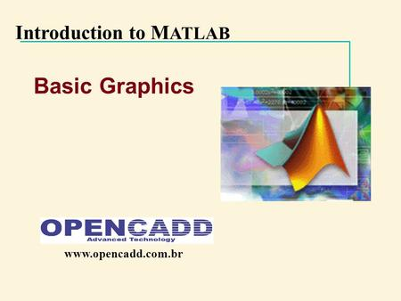 Introduction to M ATLAB Basic Graphics www.opencadd.com.br.