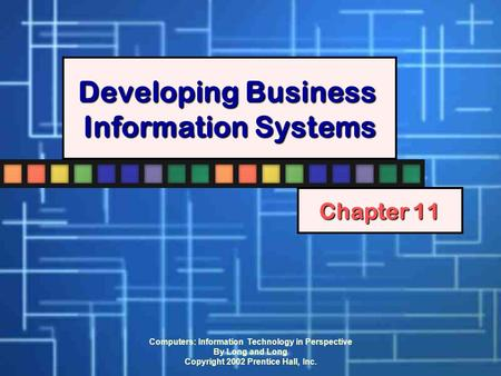 Computers: Information Technology in Perspective By Long and Long Copyright 2002 Prentice Hall, Inc. Developing Business Information Systems Chapter 11.