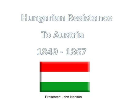 Presenter: John Nanson. The Hungarian nonviolent Movement for Independence 1.Background – Historical context preceding the movement and the neo absolutist.