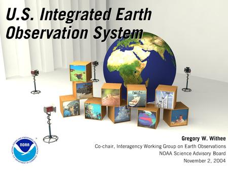 U.S. Integrated Earth Observation System Gregory W. Withee Co-chair, Interagency Working Group on Earth Observations NOAA Science Advisory Board November.