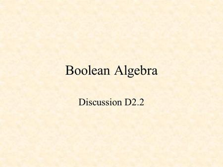 Boolean Algebra Discussion D2.2. Boolean Algebra and Logic Equations George Boole - 1854 Switching Algebra Theorems Venn Diagrams.