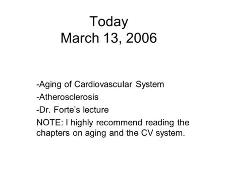 Today March 13, 2006 -Aging of Cardiovascular System -Atherosclerosis -Dr. Forte's lecture NOTE: I highly recommend reading the chapters on aging and the.