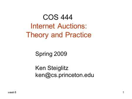 Week 61 COS 444 Internet Auctions: Theory and Practice Spring 2009 Ken Steiglitz