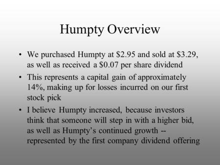 Humpty Overview We purchased Humpty at $2.95 and sold at $3.29, as well as received a $0.07 per share dividend This represents a capital gain of approximately.