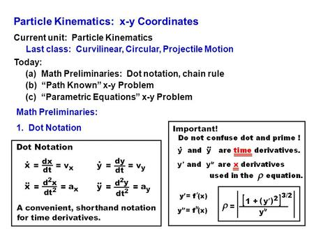 Particle Kinematics: x-y Coordinates Current unit: Particle Kinematics Last class: Curvilinear, Circular, Projectile Motion Today: (a) Math Preliminaries: