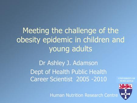 Meeting the challenge of the obesity epidemic in children and young adults Dr Ashley J. Adamson Dept of Health Public Health Career Scientist 2005 -2010.