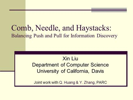 Comb, Needle, and Haystacks: Balancing Push and Pull for Information Discovery Xin Liu Department of Computer Science University of California, Davis Joint.