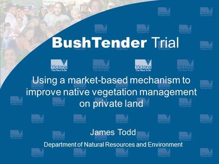 Using a market-based mechanism to improve native vegetation management on private land BushTender Trial James Todd Department of Natural Resources and.