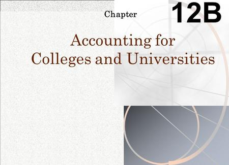Chapter 12B Accounting for Colleges and Universities.
