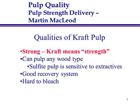 "1 Pulp Quality Pulp Strength Delivery – Martin MacLeod Qualities of Kraft Pulp Strong – Kraft means ""strength"" Can pulp any wood type Sulfite pulp is sensitive."