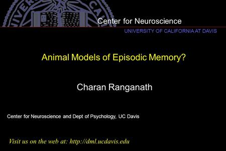 Animal Models of Episodic Memory? Charan Ranganath Center for Neuroscience and Dept of Psychology, UC Davis Visit us on the web at:
