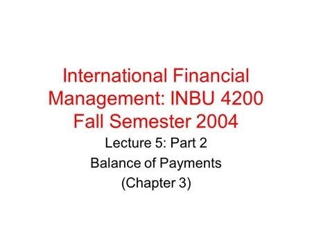 International Financial Management: INBU 4200 Fall Semester 2004 Lecture 5: Part 2 Balance of Payments (Chapter 3)
