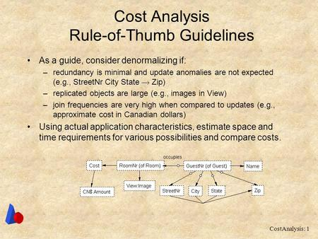 CostAnalysis: 1 Cost Analysis Rule-of-Thumb Guidelines As a guide, consider denormalizing if: –redundancy is minimal and update anomalies are not expected.