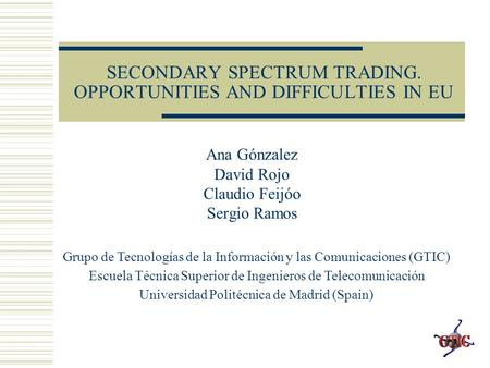 SECONDARY SPECTRUM TRADING. OPPORTUNITIES AND DIFFICULTIES IN EU Ana Gónzalez David Rojo Claudio Feijóo Sergio Ramos Grupo de Tecnologías de la Información.