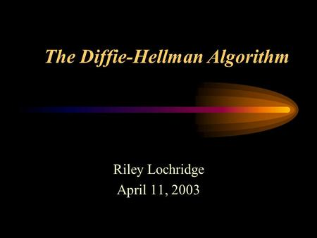 The Diffie-Hellman Algorithm Riley Lochridge April 11, 2003.