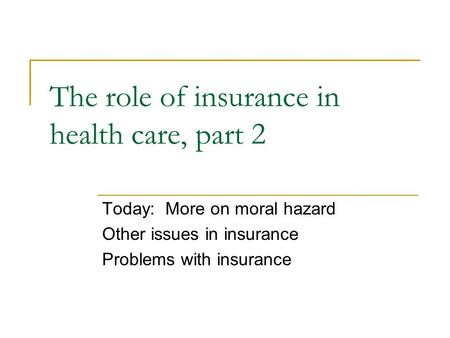 The role of insurance in health care, part 2 Today: More on moral hazard Other issues in insurance Problems with insurance.