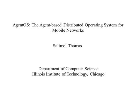 AgentOS: The Agent-based Distributed Operating System for Mobile Networks Salimol Thomas Department of Computer Science Illinois Institute of Technology,