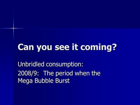 Can you see it coming? Unbridled consumption: 2008/9: The period when the Mega Bubble Burst.