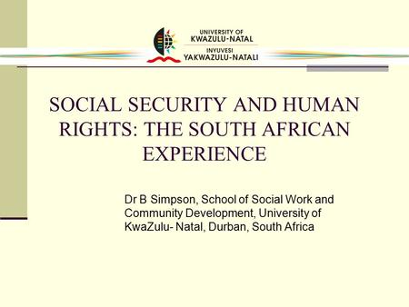 SOCIAL SECURITY AND HUMAN RIGHTS: THE SOUTH AFRICAN EXPERIENCE Dr B Simpson, School of Social Work and Community Development, University of KwaZulu- Natal,