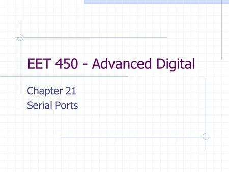 EET 450 - Advanced Digital Chapter 21 Serial Ports.
