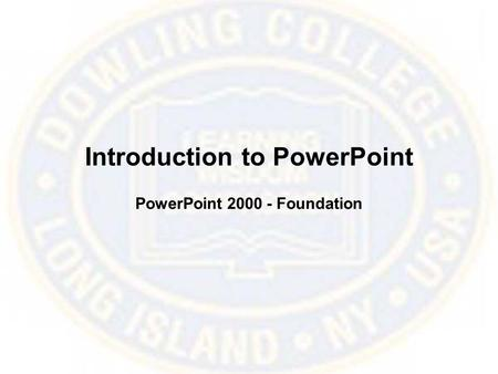 Introduction to PowerPoint PowerPoint 2000 - Foundation.