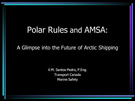 Polar Rules and AMSA : A Glimpse into the Future of Arctic Shipping V.M. Santos-Pedro, P.Eng. Transport Canada Marine Safety.