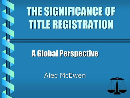 THE SIGNIFICANCE OF TITLE REGISTRATION A Global Perspective Alec McEwen.