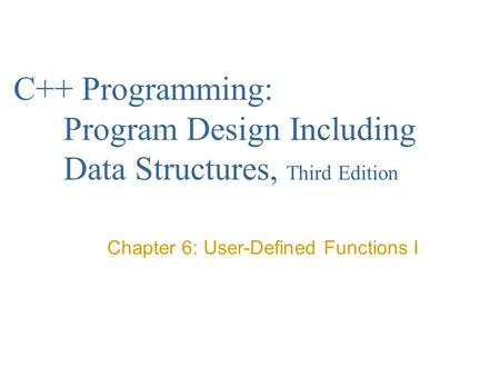C++ Programming: Program Design Including Data Structures, Third Edition Chapter 6: User-Defined Functions I.